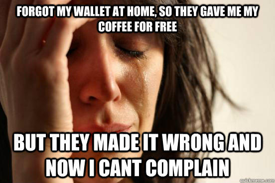 Forgot my wallet at home, so they gave me my coffee for free But they made it wrong and now i cant complain  First World Problems