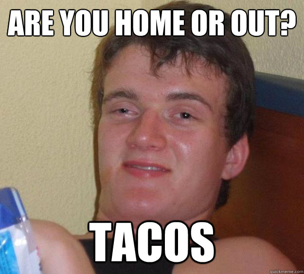 Are you home or out?  Tacos - Are you home or out?  Tacos  10 Guy
