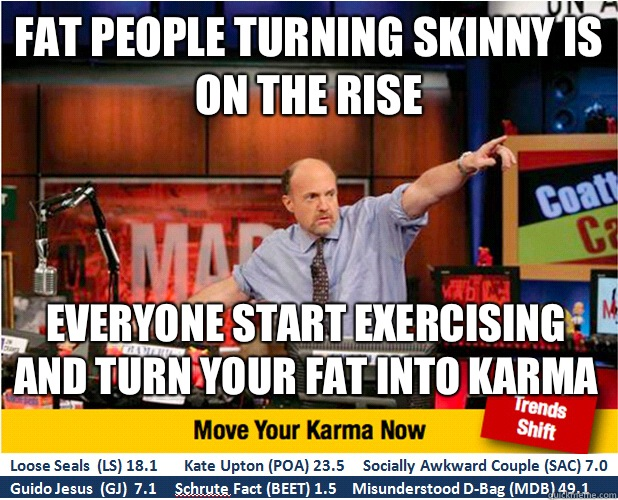 Fat people turning skinny is on the rise Everyone start exercising and turn your fat into karma  - Fat people turning skinny is on the rise Everyone start exercising and turn your fat into karma   Jim Kramer with updated ticker