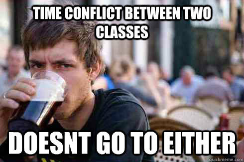 TIME CONFLICT BETWEEN TWO CLAsSES DOESNT GO TO EITHER - TIME CONFLICT BETWEEN TWO CLAsSES DOESNT GO TO EITHER  Lazy College Senior