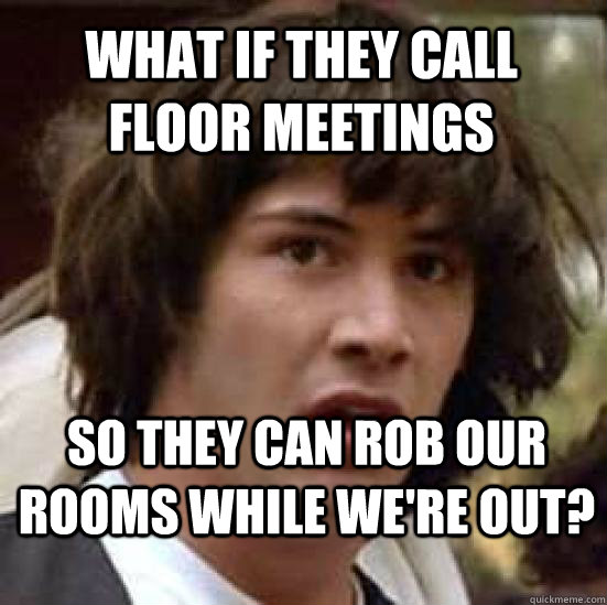 What if they call floor meetings so they can rob our rooms while we're out?  conspiracy keanu