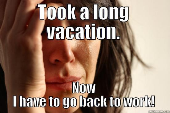 TOOK A LONG VACATION. NOW I HAVE TO GO BACK TO WORK! First World Problems