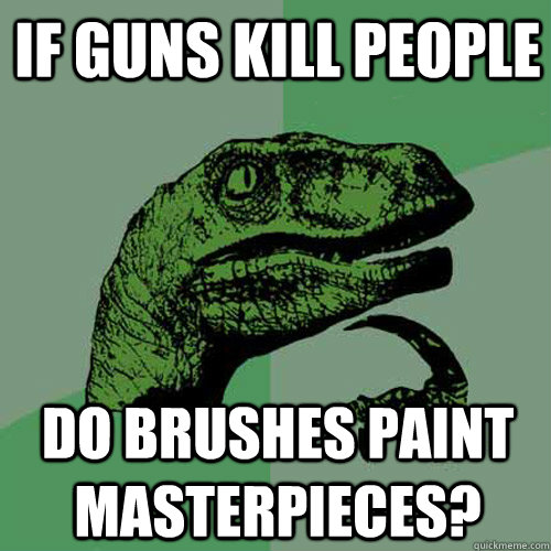 if guns kill people do brushes paint masterpieces? - if guns kill people do brushes paint masterpieces?  Philosoraptor