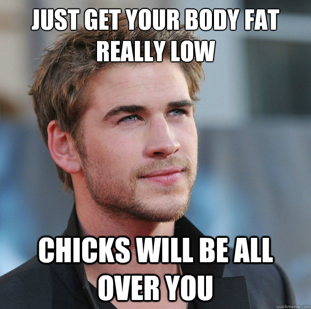 Just get your body fat really low Chicks will be all over you  Attractive Guy Girl Advice