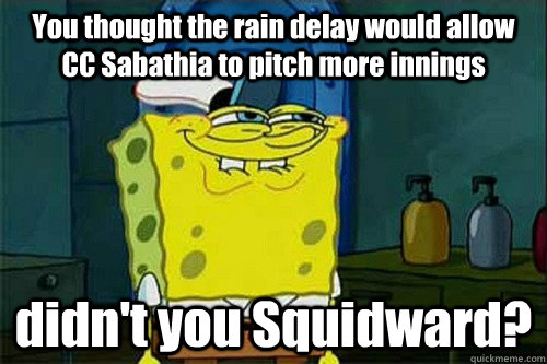 You thought the rain delay would allow CC Sabathia to pitch more innings didn't you Squidward?