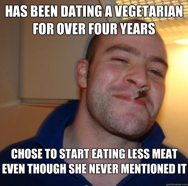 has been dating a vegetarian for over four years chose to start eating less meat even though she never mentioned it - has been dating a vegetarian for over four years chose to start eating less meat even though she never mentioned it  Misc