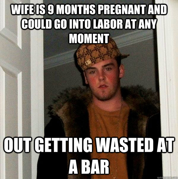 Wife is 9 months pregnant and could go into labor at any moment out getting wasted at a bar - Wife is 9 months pregnant and could go into labor at any moment out getting wasted at a bar  Scumbag Steve