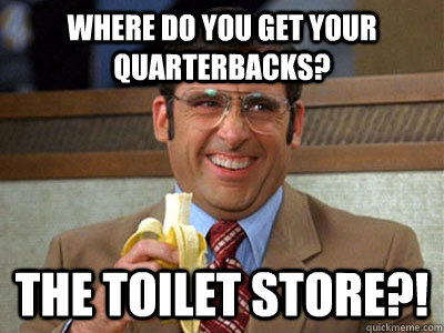 Where do you get your quarterbacks? The Toilet Store?!
