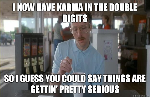I now have karma in the double digits So I guess you could say things are gettin' pretty serious
