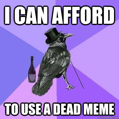 I can afford to use a dead meme - I can afford to use a dead meme  Rich Raven