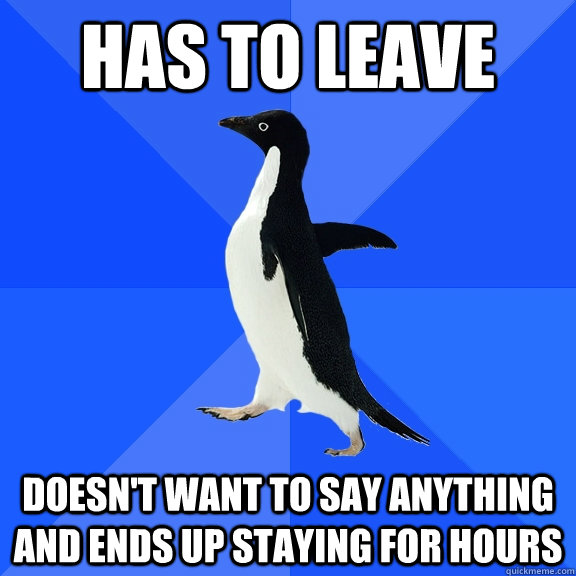 Has to leave doesn't want to say anything and ends up staying for hours - Has to leave doesn't want to say anything and ends up staying for hours  Socially Awkward Penguin