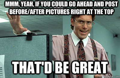 Mmm, yeah, if you could go ahead and post before/after pictures right at the top that'd be great - Mmm, yeah, if you could go ahead and post before/after pictures right at the top that'd be great  Office Space