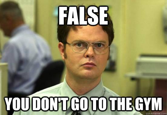 FALSE you don't go to the gym