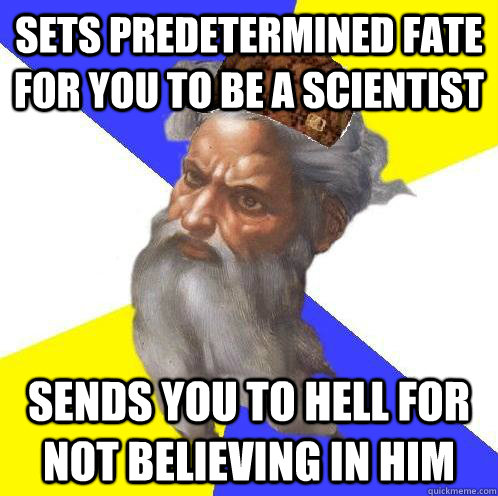 Sets predetermined fate for you to be a scientist Sends you to Hell for not believing in him - Sets predetermined fate for you to be a scientist Sends you to Hell for not believing in him  Scumbag God