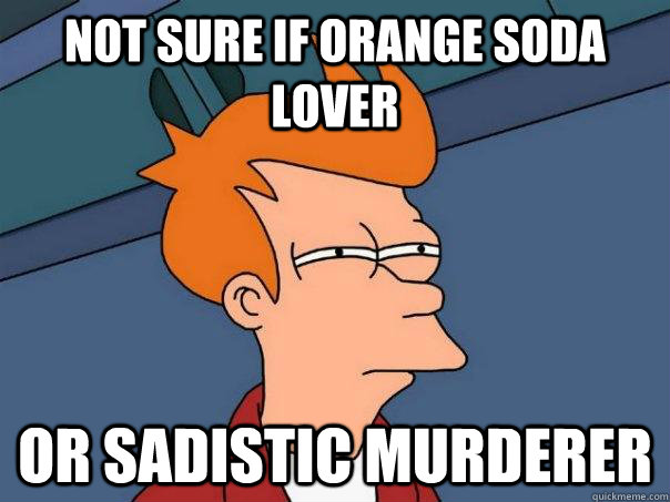 Not sure if orange soda lover Or sadistic murderer - Not sure if orange soda lover Or sadistic murderer  Futurama Fry