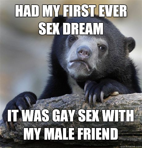 HAD MY FIRST EVER SEX DREAM IT WAS GAY SEX WITH MY MALE FRIEND - HAD MY FIRST EVER SEX DREAM IT WAS GAY SEX WITH MY MALE FRIEND  Confession Bear