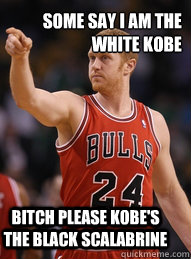 some say i am the white kobe bitch please kobe's the black scalabrine