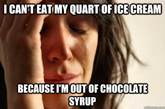 I can't eat my quart of ice cream because i'm out of chocolate syrup - I can't eat my quart of ice cream because i'm out of chocolate syrup  First World Problems