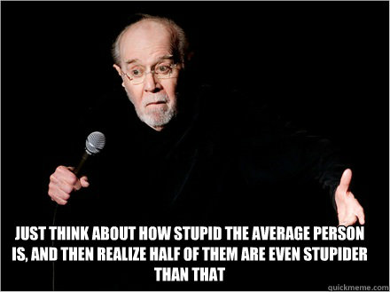 Just think about how stupid the average person is, and then realize half of them are even stupider than that