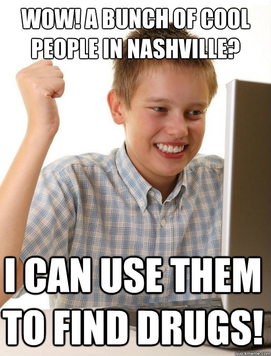 wow! a bunch of cool people in nashville? I can use them to find drugs! - wow! a bunch of cool people in nashville? I can use them to find drugs!  First Day on the Internet Kid