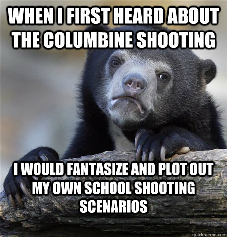 when i first heard about the columbine shooting i would fantasize and plot out my own school shooting scenarios  Confession Bear