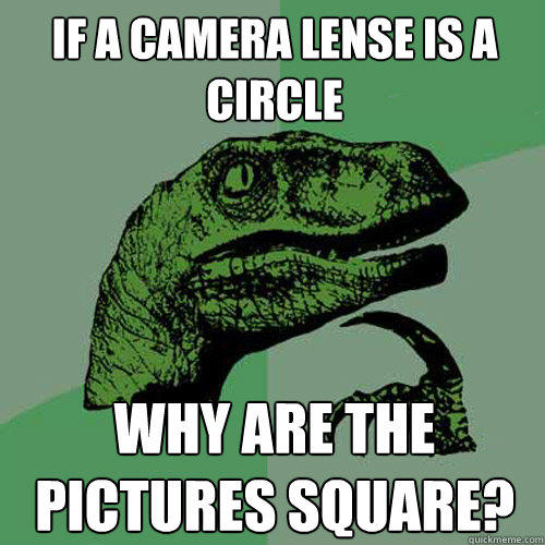 If a camera lense is a circle Why are the pictures square? - If a camera lense is a circle Why are the pictures square?  Philosoraptor