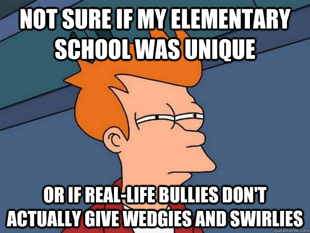 Not sure if my elementary school was unique Or if real-life bullies don't actually give wedgies and swirlies - Not sure if my elementary school was unique Or if real-life bullies don't actually give wedgies and swirlies  Futurama Fry