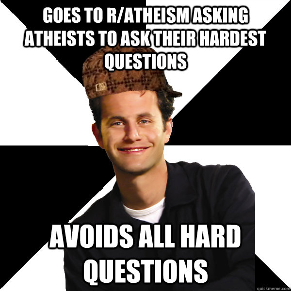 Goes to r/atheism asking atheists to ask their hardest questions Avoids all hard questions - Goes to r/atheism asking atheists to ask their hardest questions Avoids all hard questions  Scumbag Christian