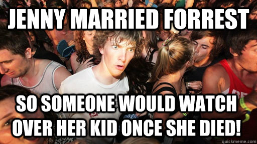 Jenny married forrest so someone would watch over her kid once she died! - Jenny married forrest so someone would watch over her kid once she died!  Sudden Clarity Clarence