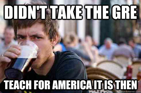 Didn't take the GRE Teach For America it is then - Didn't take the GRE Teach For America it is then  Lazy College Senior