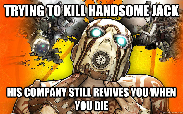 Trying TO kill handsome jack his company still revives you when you die