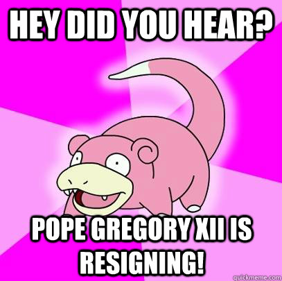 Hey did you hear? Pope Gregory XII is resigning! - Hey did you hear? Pope Gregory XII is resigning!  Slowpoke