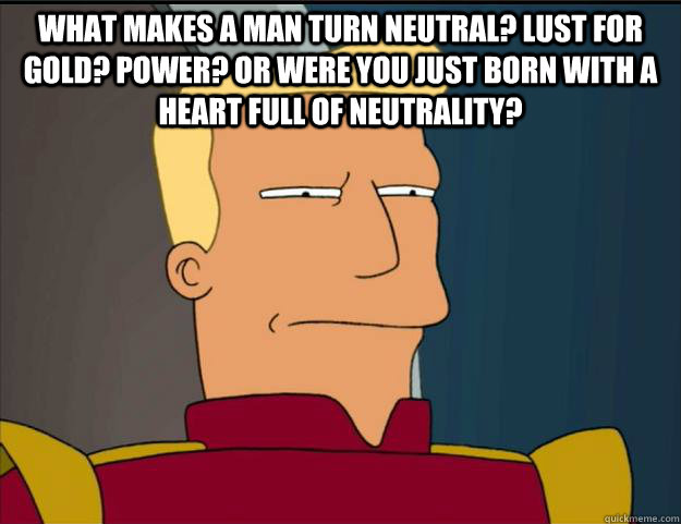 What makes a man turn neutral? Lust for gold? Power? Or were you just born with a heart full of neutrality?  - What makes a man turn neutral? Lust for gold? Power? Or were you just born with a heart full of neutrality?   Futurama Zapp