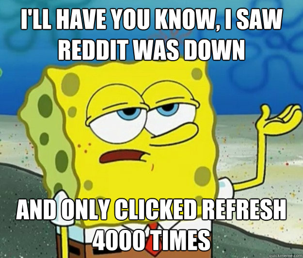 I'll have you know, I saw Reddit was down And only clicked refresh 4000 times - I'll have you know, I saw Reddit was down And only clicked refresh 4000 times  Tough Spongebob