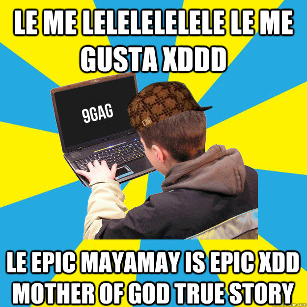 LE ME LELELELELELE LE ME GUSTA XDDD le epic mayamay is epic XDD mother of god true story