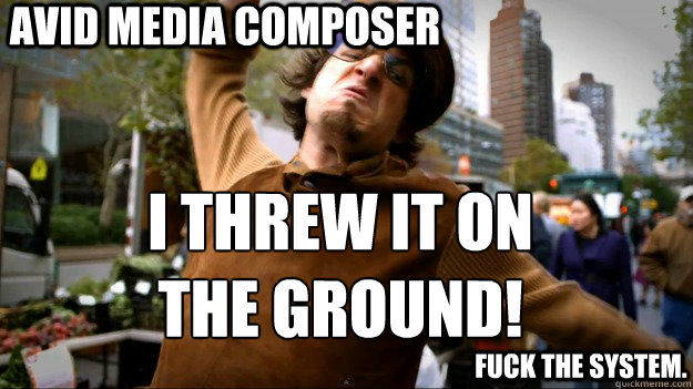 Avid Media Composer  I threw it on the ground!  fuck the system.