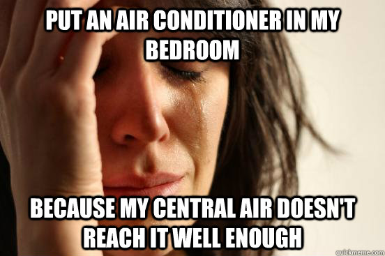 put an air conditioner in my bedroom because my central air doesn't reach it well enough - put an air conditioner in my bedroom because my central air doesn't reach it well enough  First World Problems