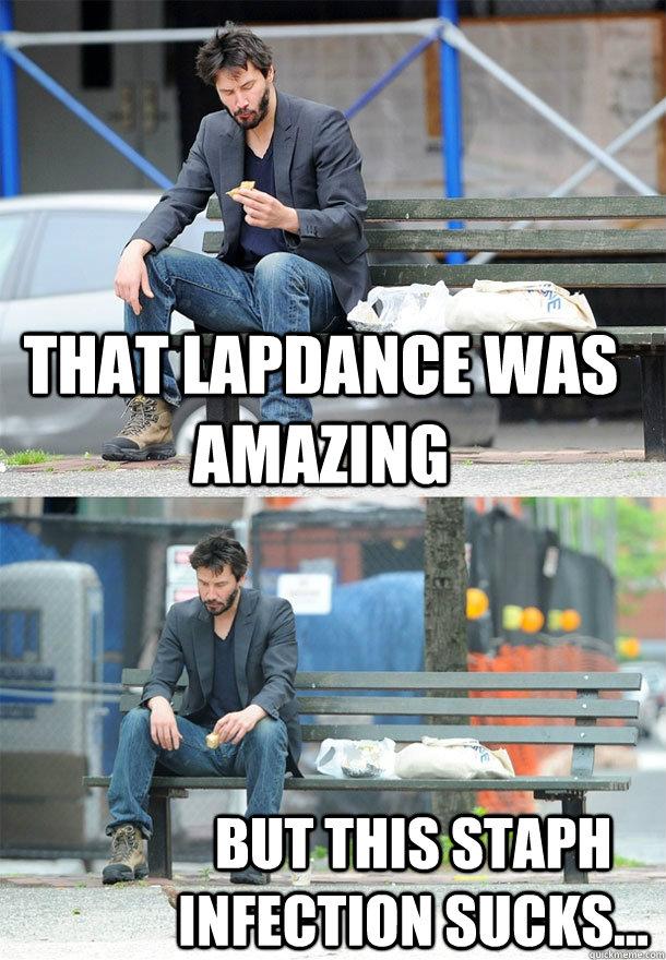 that lapdance was amazing but this staph infection sucks...  Sad Keanu