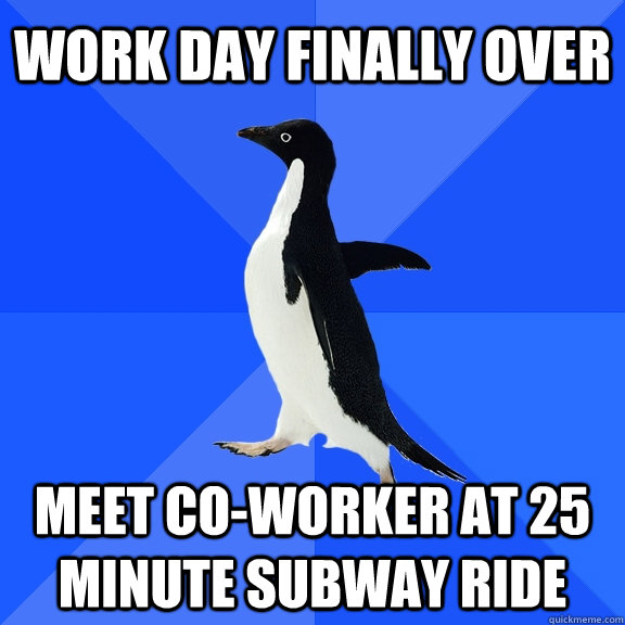 Work day finally over Meet co-worker at 25 minute subway ride - Work day finally over Meet co-worker at 25 minute subway ride  Socially Awkward Penguin