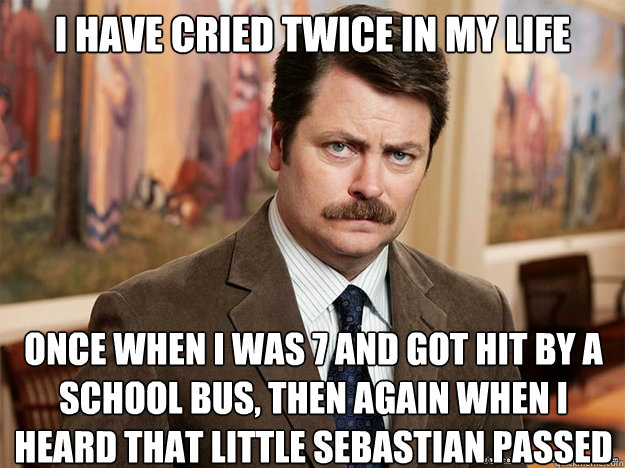I have cried twice in my life Once when i was 7 and got hit by a school bus, then again when i heard that little sebastian passed