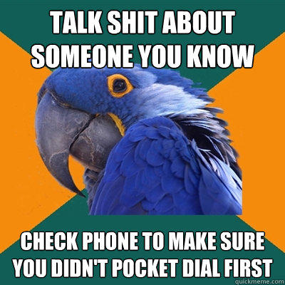Talk shit about someone you know Check phone to make sure you didn't pocket dial first - Talk shit about someone you know Check phone to make sure you didn't pocket dial first  Paranoid Parrot