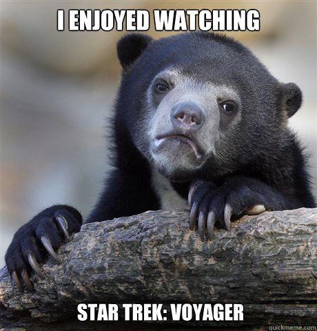 I enjoyed watching star trek: voyager - I enjoyed watching star trek: voyager  Confession Bear