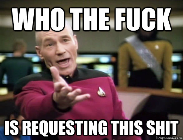 who the fuck is requesting this shit - who the fuck is requesting this shit  Annoyed Picard HD