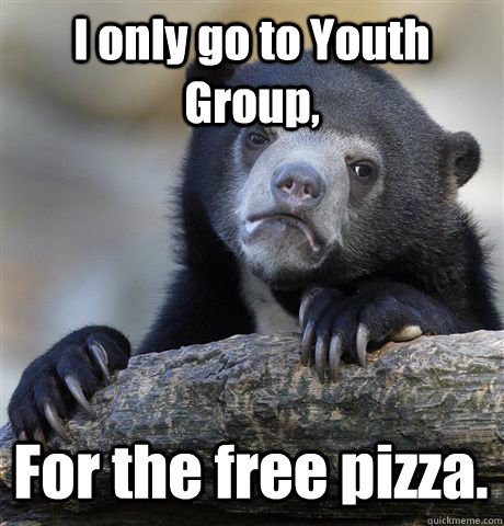 I only go to Youth Group, For the free pizza. - I only go to Youth Group, For the free pizza.  Confession Bear