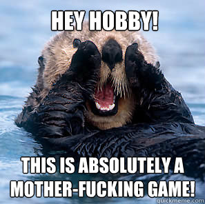 HEY HOBBY! THIS IS ABSOLUTELY A MOTHER-FUCKING GAME!  Screaming Otter