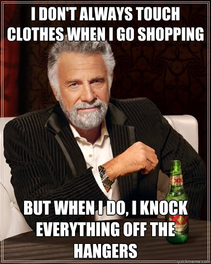 I don't always touch clothes when I go shopping But when i do, I knock everything off the hangers - I don't always touch clothes when I go shopping But when i do, I knock everything off the hangers  The Most Interesting Man In The World