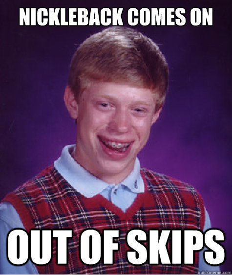 Nickleback comes on Out of skips - Nickleback comes on Out of skips  Bad Luck Brian