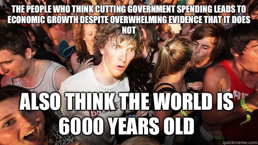 The people who think cutting government spending leads to economic growth despite overwhelming evidence that it does not also think the world is 6000 years old - The people who think cutting government spending leads to economic growth despite overwhelming evidence that it does not also think the world is 6000 years old  Sudden Clarity Clarence