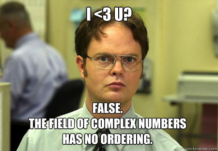 i <3 u? False. the field of complex numbers  has no ordering. - i <3 u? False. the field of complex numbers  has no ordering.  Dwight