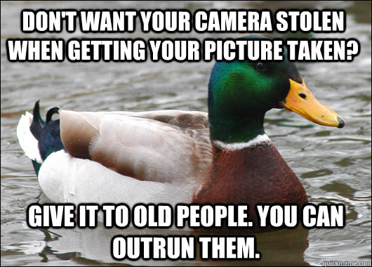 Don't want your camera stolen when getting your picture taken? Give it to old people. You can outrun them. - Don't want your camera stolen when getting your picture taken? Give it to old people. You can outrun them.  Actual Advice Mallard